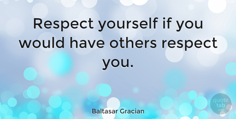 Baltasar Gracian Quote About Respect, Self Esteem, Self Worth: Respect Yourself If You Would...