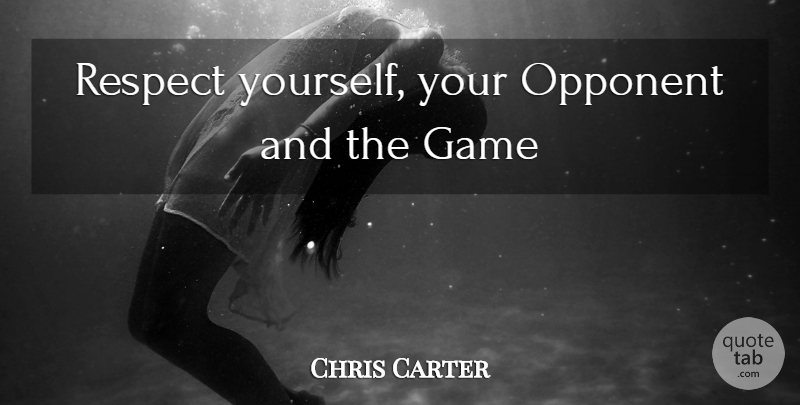 Chris Carter Quote About Games, Opponents, Respect Yourself: Respect Yourself Your Opponent And...