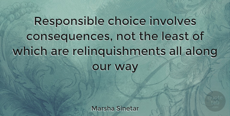 Marsha Sinetar Quote About Along, Choice, Consequences, Involves: Responsible Choice Involves Consequences Not...