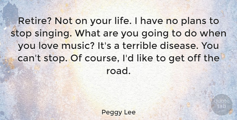 Peggy Lee Quote About Singing, Disease, Music Love: Retire Not On Your Life...