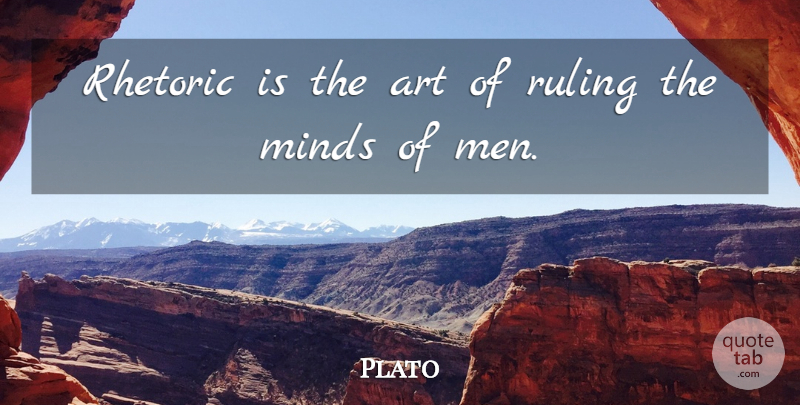Plato: Rhetoric is the art of ruling the minds of men ...