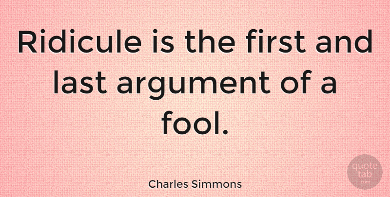 Charles Simmons Ridicule Is The First And Last Argument Of A Fool