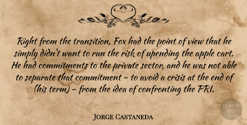 Jorge Castaneda Quote About Apple, Avoid, Commitment, Crisis, Fox: Right From The Transition Fox...