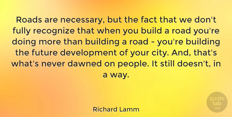 Richard Lamm Quote About Build, Building, Dawned, Fact, Fully: Roads Are Necessary But The...