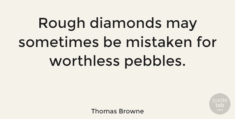 Thomas Browne Quote About Inspirational, May, Pebbles: Rough Diamonds May Sometimes Be...