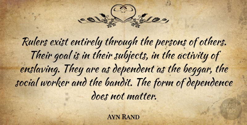 Ayn Rand Quote About Goal, Political, Politics: Rulers Exist Entirely Through The...