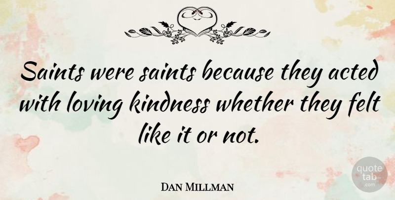 Dan Millman Quote About Acted, Felt, Kindness, Loving, Saints: Saints Were Saints Because They...