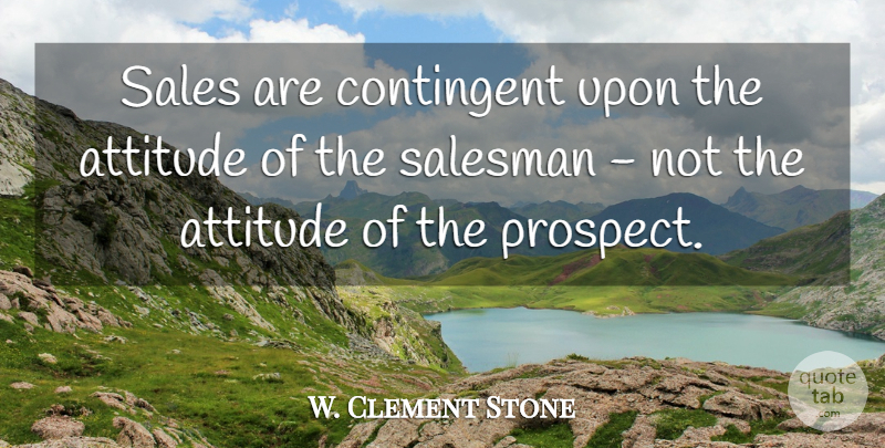 W. Clement Stone Quote About Attitude, Perspective, Motivational Sales: Sales Are Contingent Upon The...