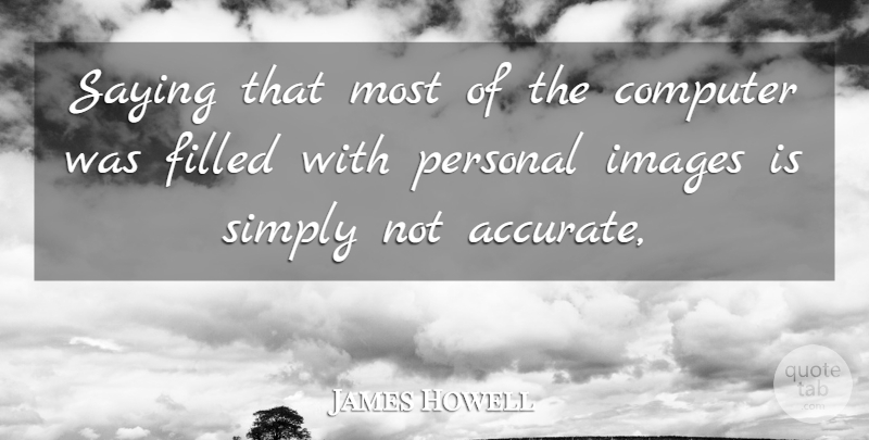 James Howell Quote About Computer, Filled, Images, Personal, Saying: Saying That Most Of The...