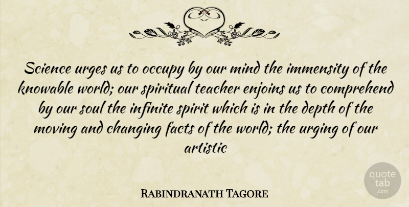Rabindranath Tagore Quote About Artistic, Changing, Comprehend, Depth, Facts: Science Urges Us To Occupy...