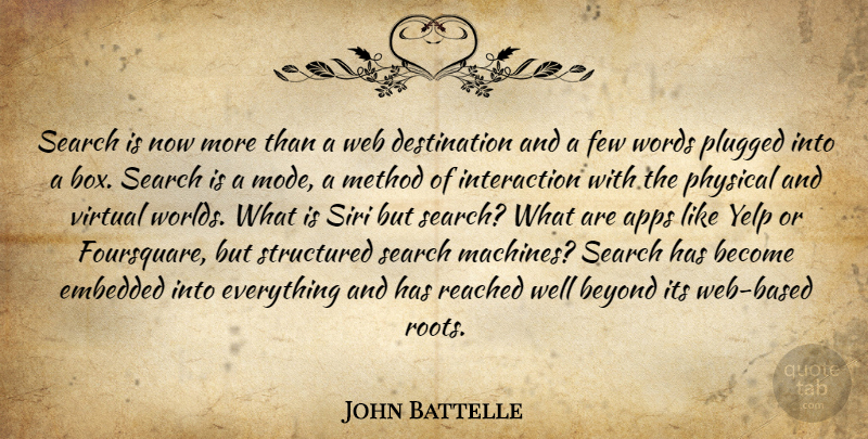 John Battelle Quote About Beyond, Embedded, Few, Method, Physical: Search Is Now More Than...