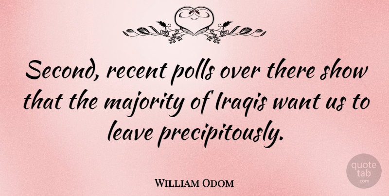 William Odom Quote About American Soldier, Iraqis, Leave, Majority, Polls: Second Recent Polls Over There...