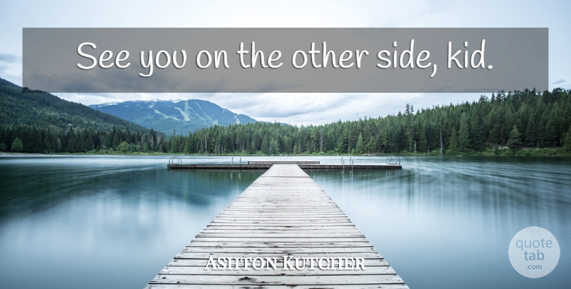 Ashton Kutcher See You On The Other Side Kid Quotetab