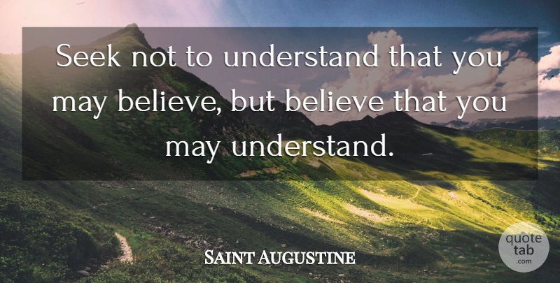 Saint Augustine Seek Not To Understand That You May Believe But