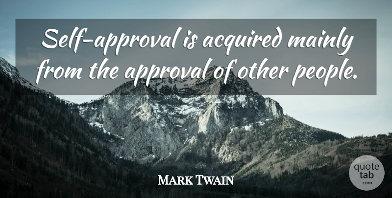 Mark Twain Quote About Approval Of Others, Self, People: Self Approval Is Acquired Mainly...