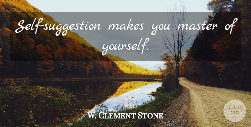 W. Clement Stone Quote About Inspirational, Wisdom, Self: Self Suggestion Makes You Master...