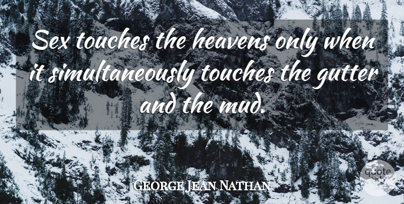 George Jean Nathan Quote About Sex, Heaven, Mud: Sex Touches The Heavens Only...