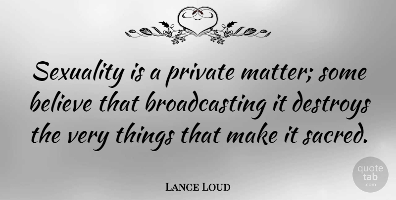Lance Loud Quote About Believe, Sacred, Matter: Sexuality Is A Private Matter...