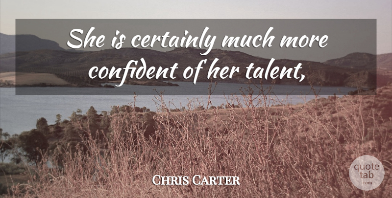 Chris Carter Quote About Certainly, Confident: She Is Certainly Much More...