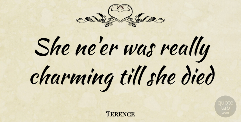 Terence Quote About Charming, Died, Till: She Neer Was Really Charming...