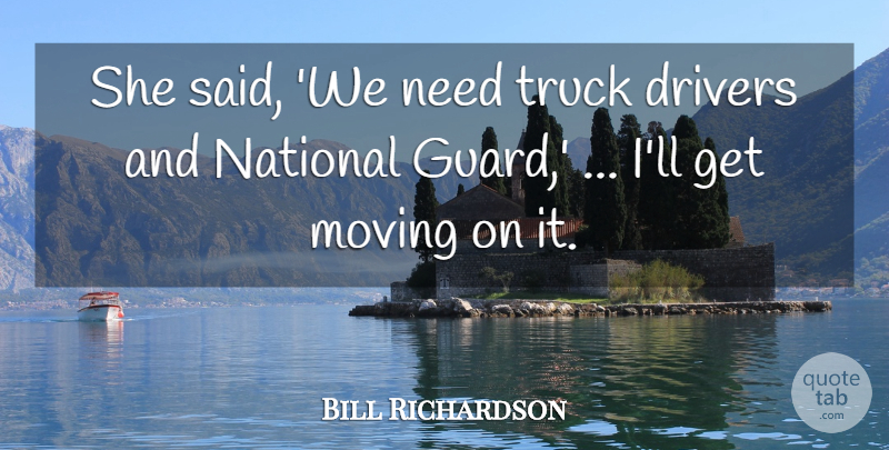 Bill Richardson Quote About Drivers, Moving, National, Truck: She Said We Need Truck...