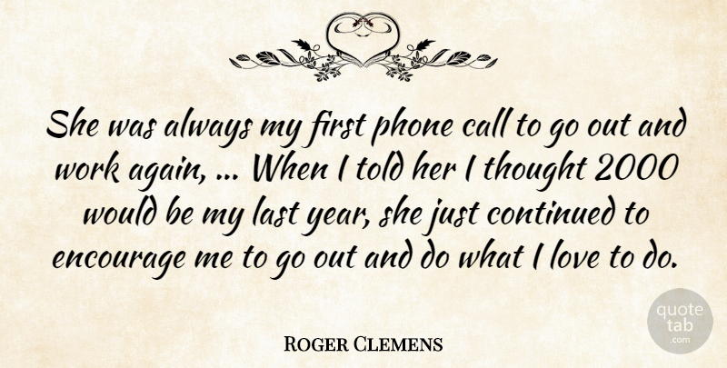 Roger Clemens Quote About Call, Continued, Encourage, Last, Love: She Was Always My First...