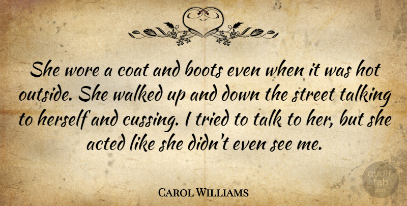Carol Williams Quote About Acted, Boots, Coat, Herself, Hot: She Wore A Coat And...