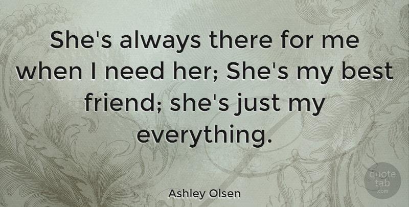 Ashley Olsen Quote About Friendship, My Best Friend, Needs: Shes Always  There For