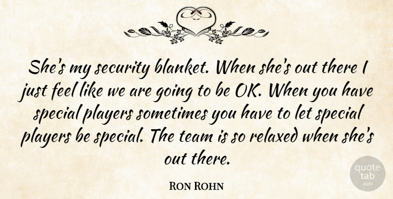 Ron Rohn Quote About Players, Relaxed, Security, Special, Team: Shes My Security Blanket When...