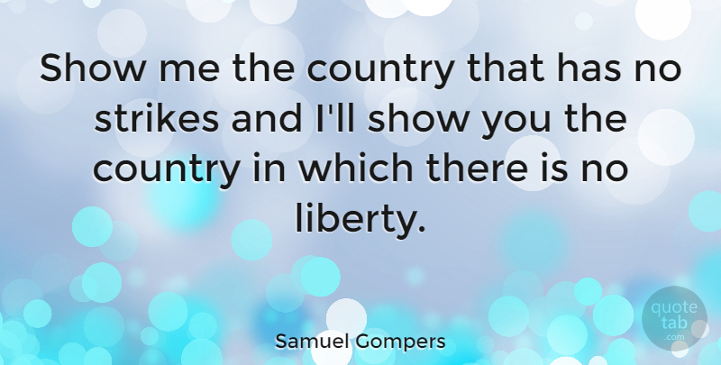 Samuel Gompers Quote About Country, Liberty, Strikes: Show Me The Country That...