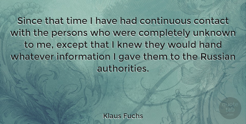 Klaus Fuchs Quote About Contact, Continuous, Except, Gave, German Physicist: Since That Time I Have...