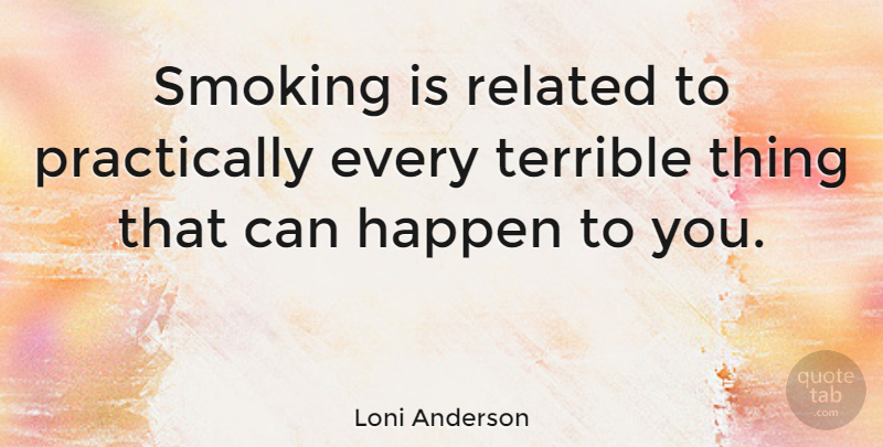 Loni Anderson Quote About Smoking, Terrible, Related: Smoking Is Related To Practically...