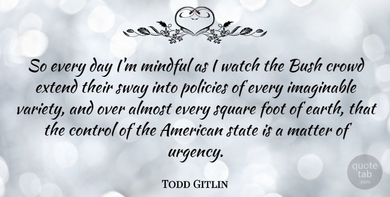 Todd Gitlin Quote About Almost, American Sociologist, Bush, Crowd, Extend: So Every Day Im Mindful...