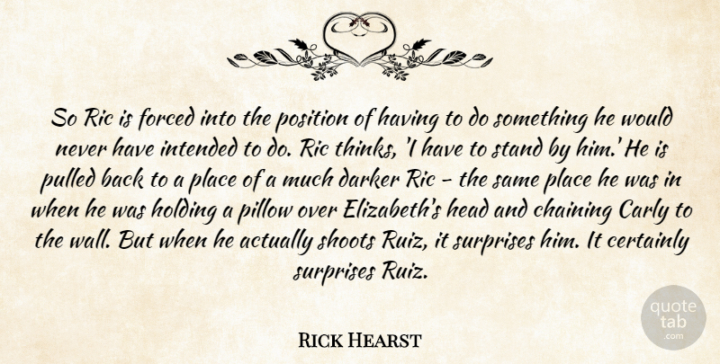 Rick Hearst Quote About Certainly, Darker, Forced, Head, Holding: So Ric Is Forced Into...