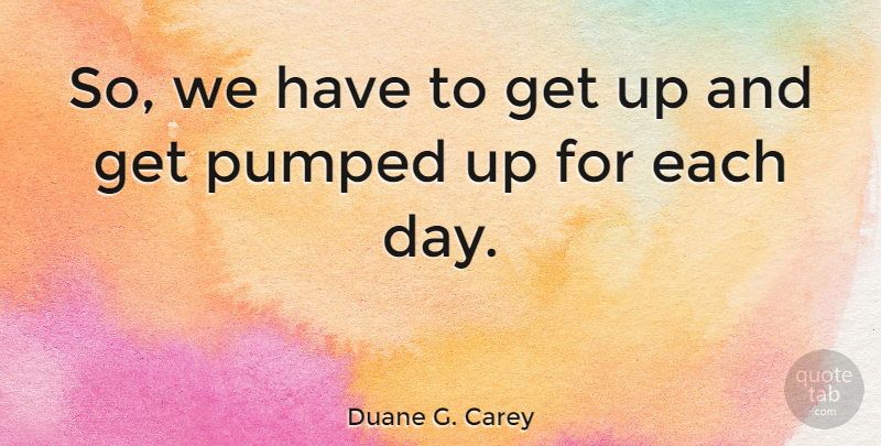 Duane G. Carey: So, we have to get up and get pumped up for ...