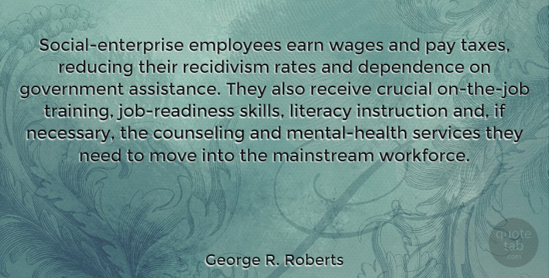 George R. Roberts Quote About Counseling, Crucial, Dependence, Earn, Employees: Social Enterprise Employees Earn Wages...