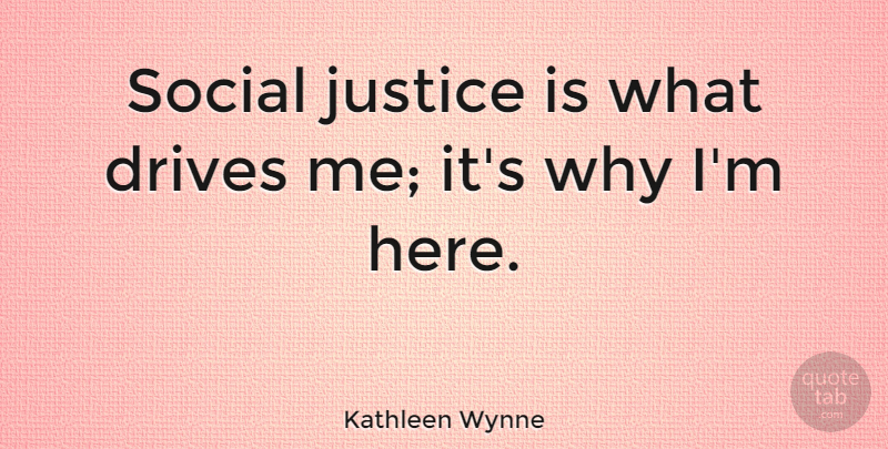 Kathleen Wynne Quote About Justice, Social Justice, Social: Social Justice Is What Drives...