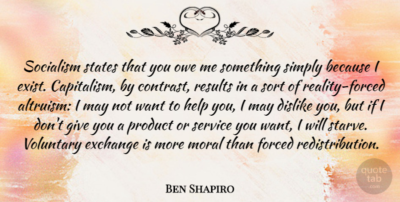 Ben Shapiro Quote About Dislike, Exchange, Forced, Moral, Owe: Socialism States That You Owe...