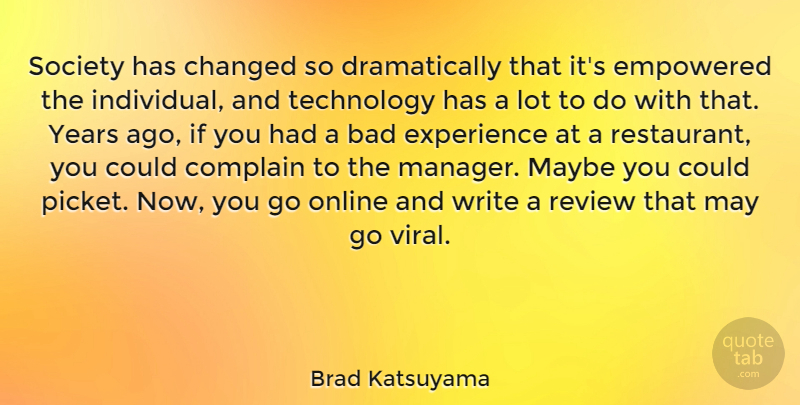 Brad Katsuyama Quote About Bad, Changed, Complain, Empowered, Experience: Society Has Changed So Dramatically...