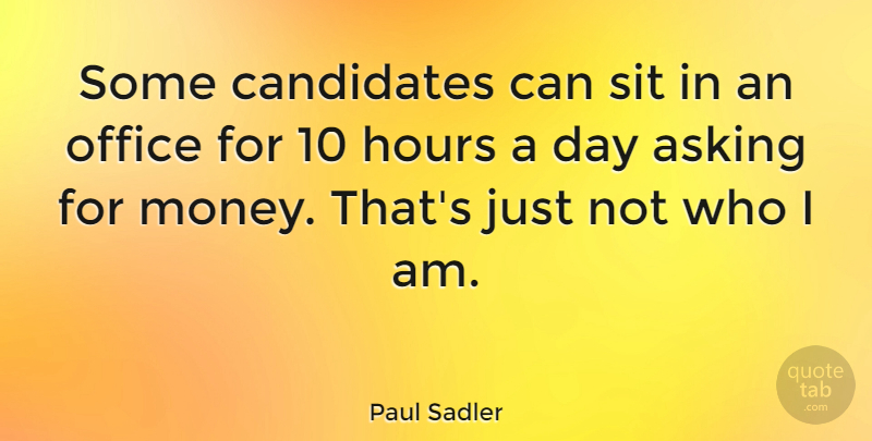 Paul Sadler Quote About Asking, Hours, Money, Sit: Some Candidates Can Sit In...