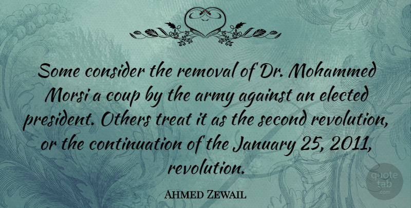 Ahmed Zewail Quote About Against, Army, Consider, Coup, Elected: Some Consider The Removal Of...