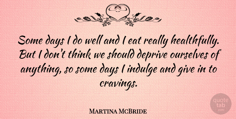 Martina McBride Quote About Deprive, Indulge: Some Days I Do Well...
