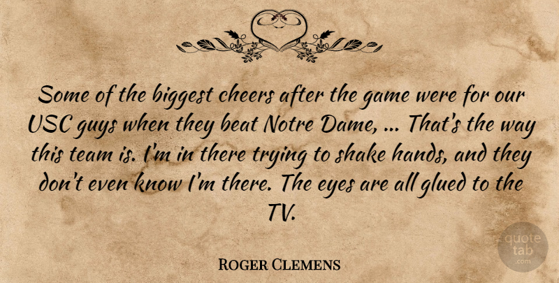 Roger Clemens Quote About Beat, Biggest, Cheers, Eyes, Game: Some Of The Biggest Cheers...