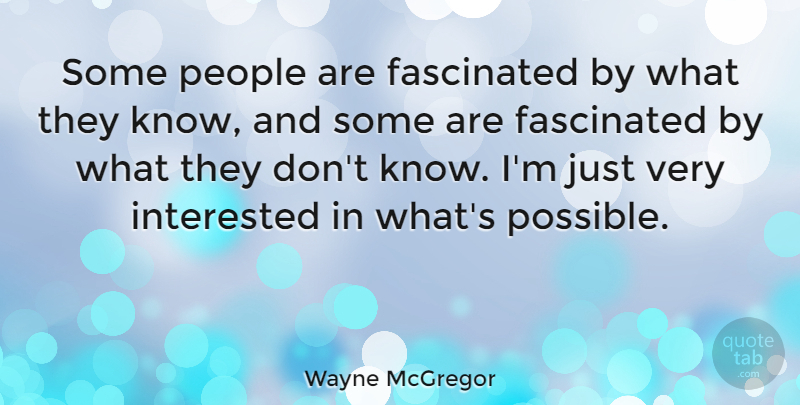 Wayne McGregor Quote About Fascinated, Interested, People: Some People Are Fascinated By...