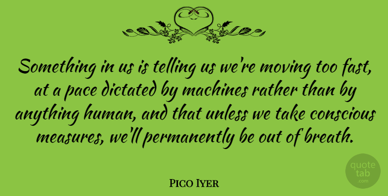 Pico Iyer Something In Us Is Telling Us Were Moving Too Fast At A