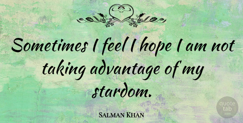 Salman Khan: Sometimes I feel I hope I am not taking ...