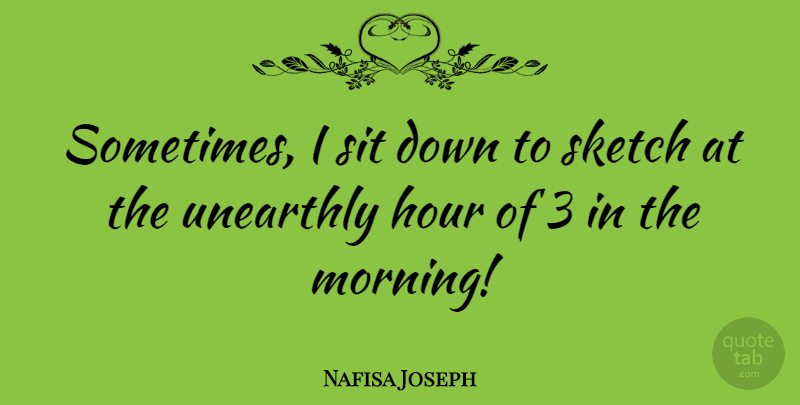 Nafisa Joseph Quote About Morning, Sometimes, Hours: Sometimes I Sit Down To...