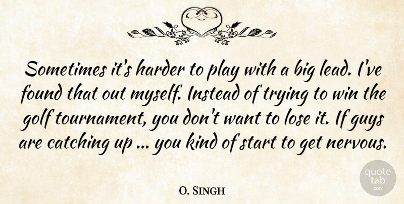 O. Singh Quote About Catching, Found, Golf, Guys, Harder: Sometimes Its Harder To Play...