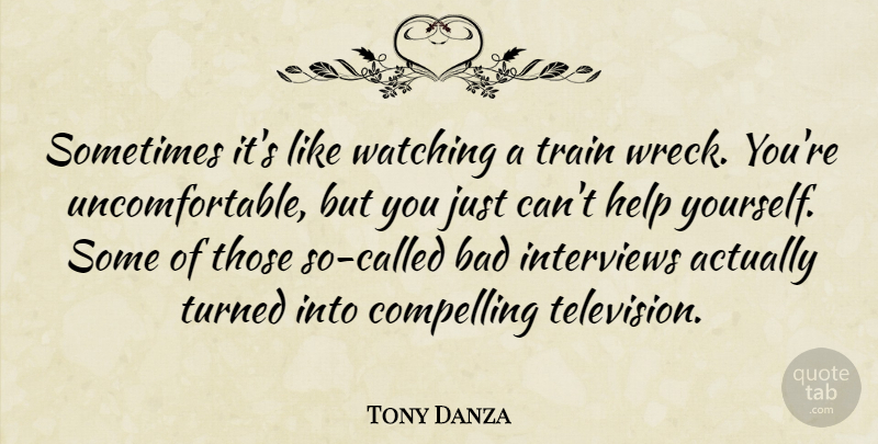 Tony Danza Quote About Bad, Compelling, Help, Interviews, Train: Sometimes Its Like Watching A...