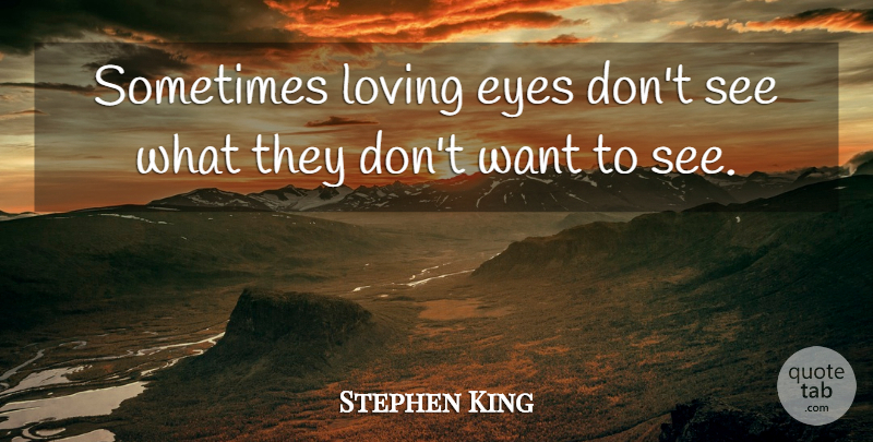 Stephen King Quote About Eye, Want, Sometimes: Sometimes Loving Eyes Dont See...